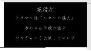 ドラマ死役所5話「ハヤシの過去」の赤ちゃん子役は誰?なつぞらにも出演していた?