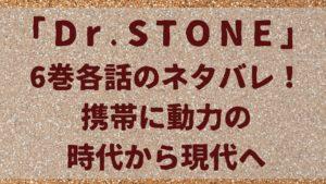 「ドクターストーン」携帯に動力の時代から現代へ6巻各話のネタバレ!