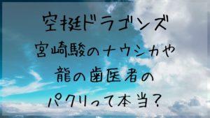 「空挺ドラゴンズ」は宮崎駿のナウシカや龍の歯医者のパクリって本当?