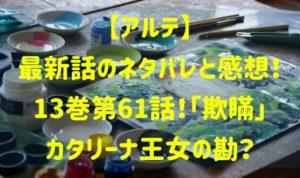 アルテ最新話のネタバレと感想13巻第61話!「欺瞞」カタリーナ王女の勘?