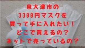 泉大津市の3300円マスクを買って手に入れたい!どこで買えるの?ネットで売っているの?