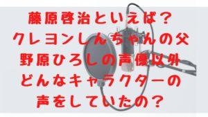 藤原啓治といえば?野原ひろしの声優以外にどんなキャラクターの声をしていたの?