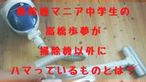掃除機マニア中学生の高橋歩夢が掃除機以外にハマっているものとは?