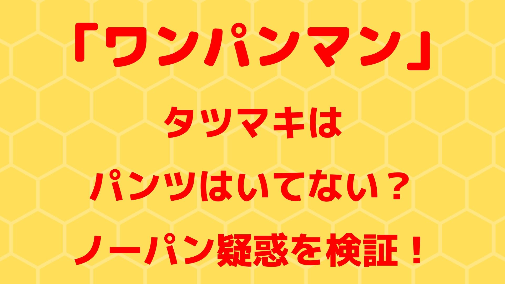 【ワンパンマン】タツマキはパンツはいてない?ノーパン疑惑を検証!