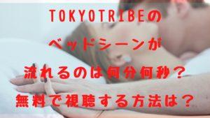 TOKYOTRIBEのベッドシーンが流れるのは何分何秒?無料で視聴する方法は?