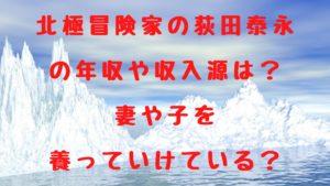 北極冒険家の荻田泰永の年収や収入源は?妻や子を養っていけている?