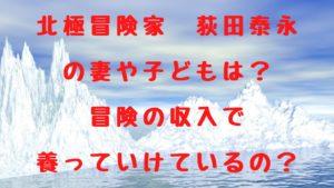 北極冒険家の荻田泰永の妻や子どもは?冒険の収入で養っていけているの?