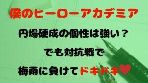 【ヒロアカ】円場硬成の個性は強い?でも対抗戦で梅雨に負けてドキドキ♡