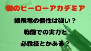 【ヒロアカ】鱗飛竜(りんひりゅう)の個性は強い?戦闘での実力と必殺技とかある?