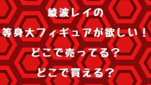 デカ波フィギュアの綾波レイ等身大が欲しい!どこで売ってるの?