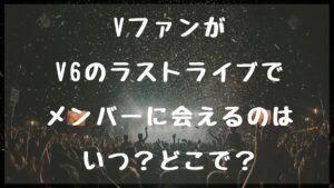 VファンがV6のラストライブでメンバーに会えるのはいつ?どこで?