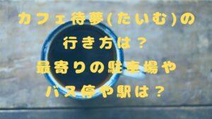 カフェ待夢(たいむ)の行き方は?最寄りの駐車場やバス停や駅は?
